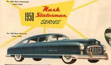 Den första Statesman från Nash är av 1950 års modell och bär den bulliga kaross av typ inverterat badkar som året innan premiärvisades för en häpen allmänhet. Ett märkligt stildrag var hur djupt skärmarna var neddragna över framhjulen. Det inskränkte svängradien och bilen måste lyftas högt vid hjulbyte.